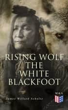 Rising Wolf the White Blackfoot - Hugh Monroe's Story of His First Year on the Plains ebook by James Willard Schultz