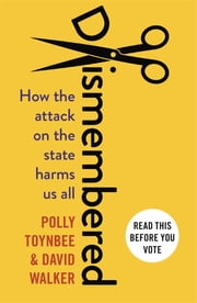 Dismembered - How the Conservative Attack on the State Harms Us All ebook by Polly Toynbee,David Walker