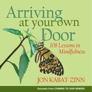 Arriving at Your Own Door - 108 Lessons in Mindfulness ebook by Jon Kabat-Zinn