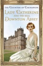 Lady Catherine and the Real Downton Abbey ebook by The Countess Of Carnarvon