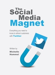 THE+SOCIAL+MEDIA+MAGNET:EVERYTHING+YOU+NEED+TO+KNOW+TO+ATTRACT+CUSTOMERS+WITH+TWITTER+WRITTEN+BY+MICHELLE+HUMMEL