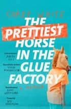 The Prettiest Horse in the Glue Factory - A Memoir ebook by Corey White