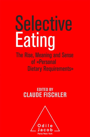 Selective Eating - The Rise, the Meaning and Sense of «Personal Dietary Requirements» ebook by Claude Fischler