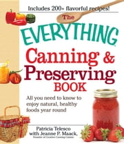 The Everything Canning and Preserving Book: All You Need to Know to Enjoy Natural, Healthy Foods Year Round ebook by Telesco, Patricia
