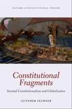 Constitutional Fragments - Societal Constitutionalism and Globalization ebook by Gunther Teubner