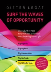 Surf the Waves of Opportunity - Lead your business to operational excellence with five things done right ebook by Dieter Legat