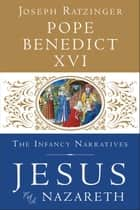 Jesus of Nazareth: The Infancy Narratives ebook by Pope Benedict XVI