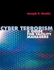 Cyber Terrorism: A Guide for Facility Managers ebook by Joseph F. Gustin