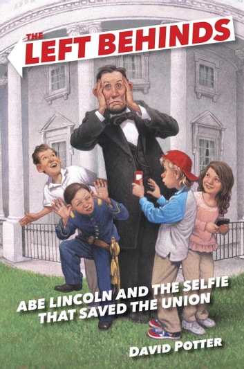 The Left Behinds: Abe Lincoln and the Selfie that Saved the Union ebook by David Potter