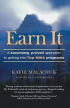 Earn It - A Surprising and Proven Approach to Getting into Top Mba Programs ebook by Katie Malachuk