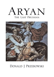 Aryan, the Last Prussian ebook by Donald J Przebowski