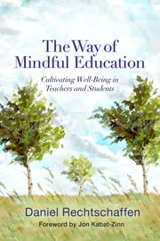 The Way of Mindful Education: Cultivating Well-Being in Teachers and Students ebook by Daniel Rechtschaffen,Jon Kabat-Zinn, PhD