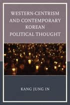 Western-Centrism and Contemporary Korean Political Thought ebook by Jung In Kang