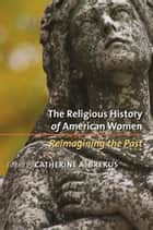 The Religious History of American Women - Reimagining the Past ebook by Catherine A. Brekus