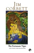 The Fortunate Tiger and Other Close Encounters - Selected Writings ebook by Jim Corbett