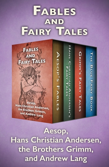 Fables and Fairy Tales - Aesop's Fables, Hans Christian Andersen's Fairy Tales, Grimm's Fairy Tales, and The Blue Fairy Book eBook by Hans Christian Andersen,The Brothers Grimm,Aesop,Andrew Lang