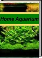 Home Aquarium - An Introductory Guide for Learning About Aquarium Catfish, Wall Mounted Aquarium, Aquarium Supplies, Aquarium Setup ebook by Robert Savory