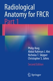 Radiological Anatomy for FRCR Part 1 ebook by Philip Borg,Abdul Rahman J. Alvi,Nicholas T. Skipper,Christopher S. Johns
