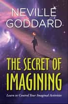 The Secret of Imagining ebook by Neville Goddard, Digital Fire