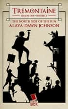 The North Side of the Sun (Tremontaine Season 1 Episode 2) ebook by Alaya Dawn Johnson, Mary Anne Mohanraj, Joel Derfner,...