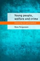 Young people, welfare and crime - Governing non-participation ebook by Fergusson, Ross