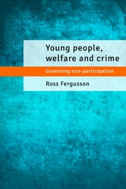 Young people, welfare and crime - Governing non-participation ebook by Ross Fergusson