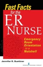 Fast Facts for the ER Nurse - Emergency Room Orientation in a Nutshell ebook by Jennifer Buettner, RN, CEN