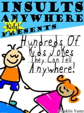 Insults Anywhere Kids Presents Hundreds Of Kids Jokes They Can Tell Anywhere ebook by Franklin Yantz