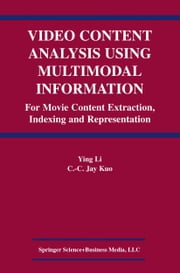 Video Content Analysis Using Multimodal Information - For Movie Content Extraction, Indexing and Representation ebook by Ying Li,C.C. Jay Kuo