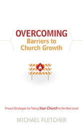 Overcoming Barriers to Church Growth - Proven Strategies for Taking Your Church to the Next Level ebook by Michael Fletcher