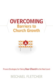 Overcoming Barriers to Church Growth - Proven Strategies for Taking Your Church to the Next Level ebook by Michael Fletcher,C. Wagner