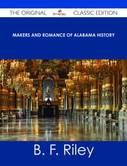 Makers and Romance of Alabama History - The Original Classic Edition ebook by B. F. Riley