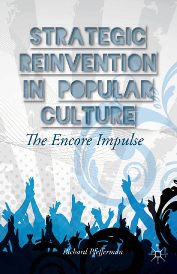 Strategic Reinvention in Popular Culture - The Encore Impulse ebook by Richard Pfefferman