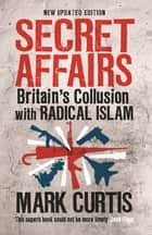 Secret Affairs - Britain's Collusion with Radical Islam ebook by Mark Curtis