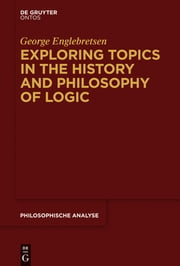 Exploring Topics in the History and Philosophy of Logic ebook by George Englebretsen