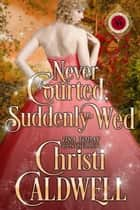 Never Courted, Suddenly Wed - Scandalous Seasons, #2 ebook by Christi Caldwell