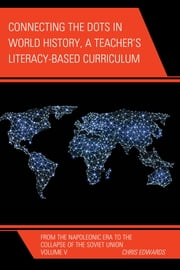 Connecting the Dots in World History, A Teacher's Literacy Based Curriculum - From the Napoleonic Era to the Collapse of the Soviet Union ebook by Chris Edwards