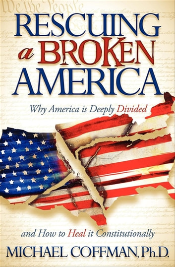 Rescuing a Broken America - Why America is Deeply Divided and How to Heal it Constitutionally eBook by Michael Coffman, PhD