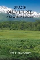 Space Dream Three - A New Dina Galaxy ebook by Jeff R. Spalsbury