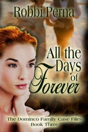 All the Days of Forever - The Domenico Family Case Files, #3 ebook by Robbi Perna