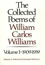 The Collected Poems of William Carlos Williams: 1909-1939 (Vol. 1) ebook by William Carlos Williams,A. Walton Litz,Christopher MacGowan