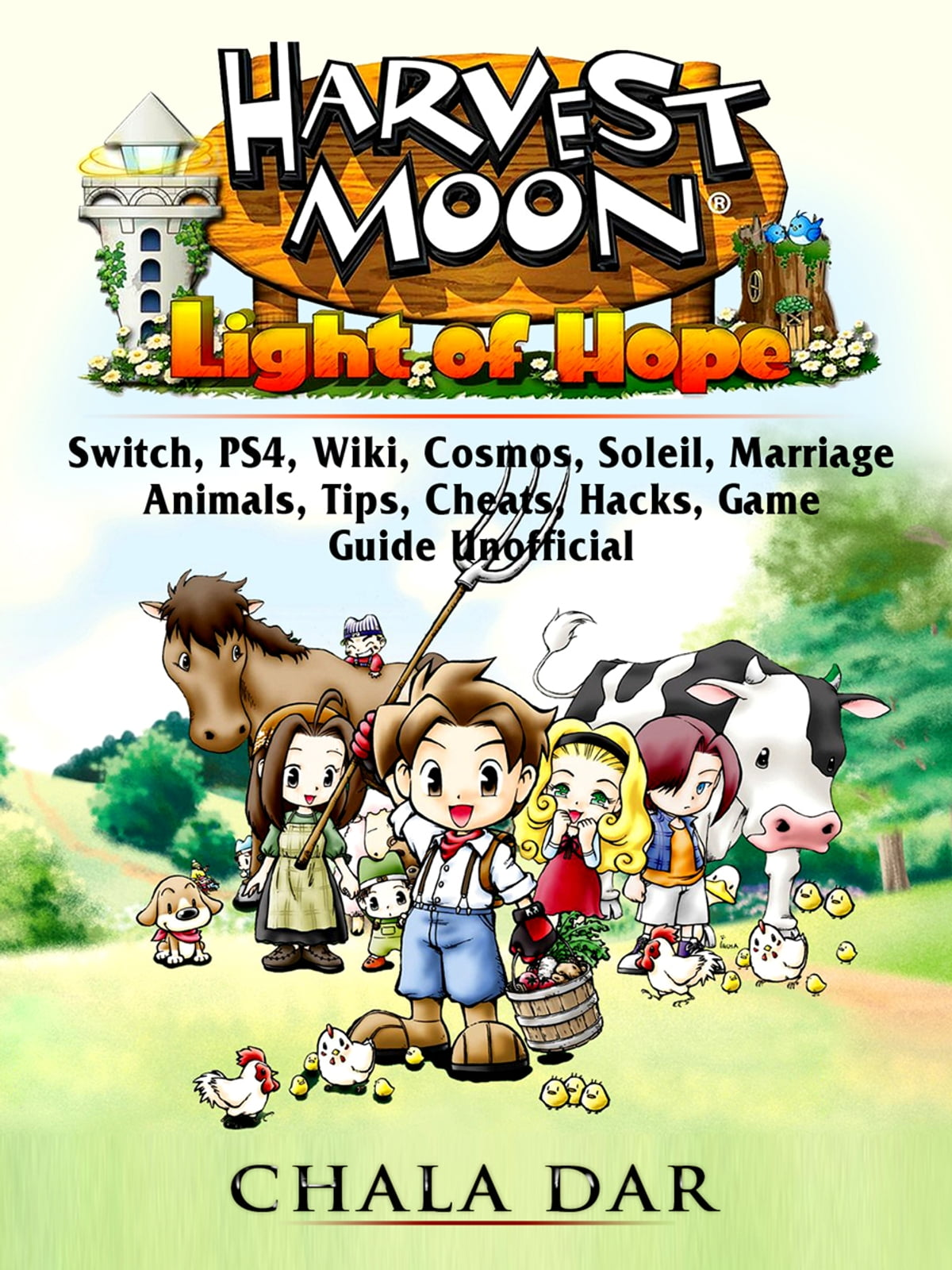 Harvest Moon Light of Hope, Switch, PS4, Wiki, Cosmos, Soleil, Marriage,  Animals, Tips, Cheats, Hacks, Game Guide Unofficial ebook by Chala Dar -