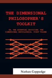 The Dimensional Philosopher's Toolkit - or, The Essential Criticism; The Dimensional Encyclopedia, First Volume ebook by Nathan Coppedge
