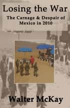 Losing the War: The Carnage and Despair of Mexico in 2010 ebook by Walter McKay