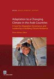 Adaptation to a Changing Climate in the Arab Countries - A Case for Adaptation Governance and Leadership in Building Climate Resilience ebook by Dorte Verner