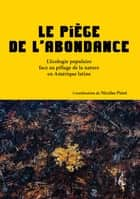 Le piège de l'abondance - L'écologie populaire face au pillage de la nature en Amérique latine eBook by Collectif, Nicolas Pinet