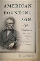 American Founding Son - John Bingham and the Invention of the Fourteenth Amendment ebook by Gerard N. Magliocca