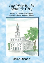 The Way to the Shining City - a story of the early Mormons in Missouri and Nauvoo, Illinois ebook by Elaine Stienon