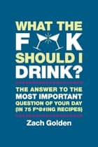 What the F*@# Should I Drink? ebook by Zach Golden