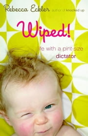 Wiped! - Life with a Pint-size Dictator ebook by Rebecca Eckler